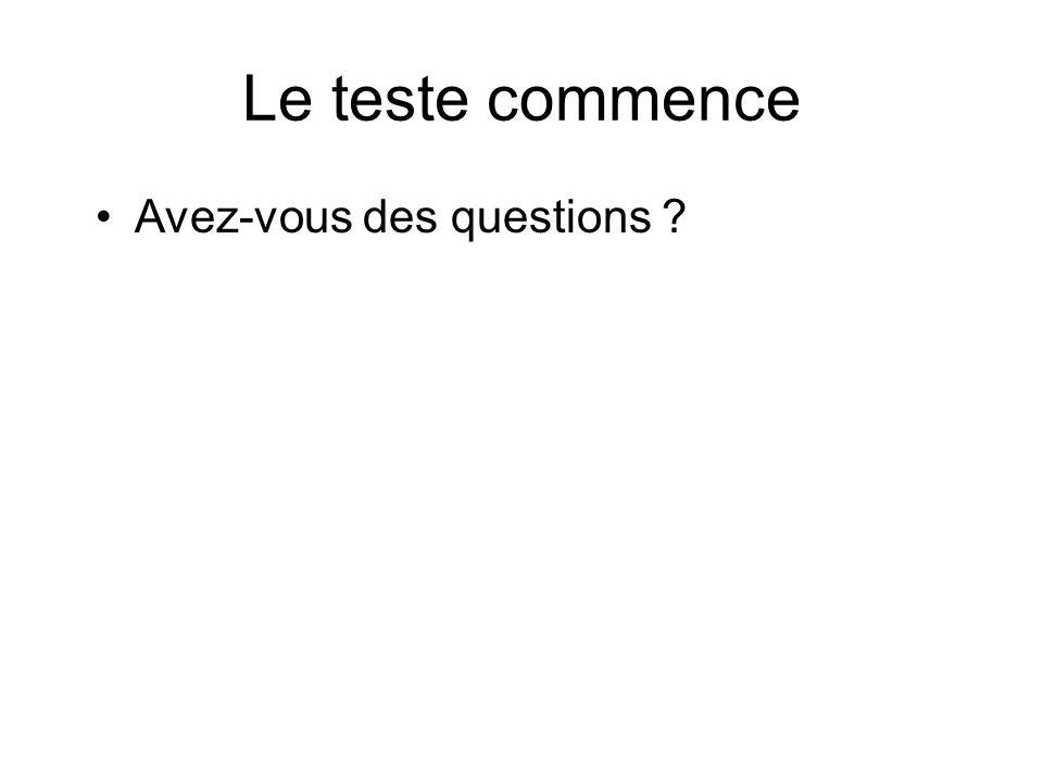Le teste commence Avez-vous des questions ?