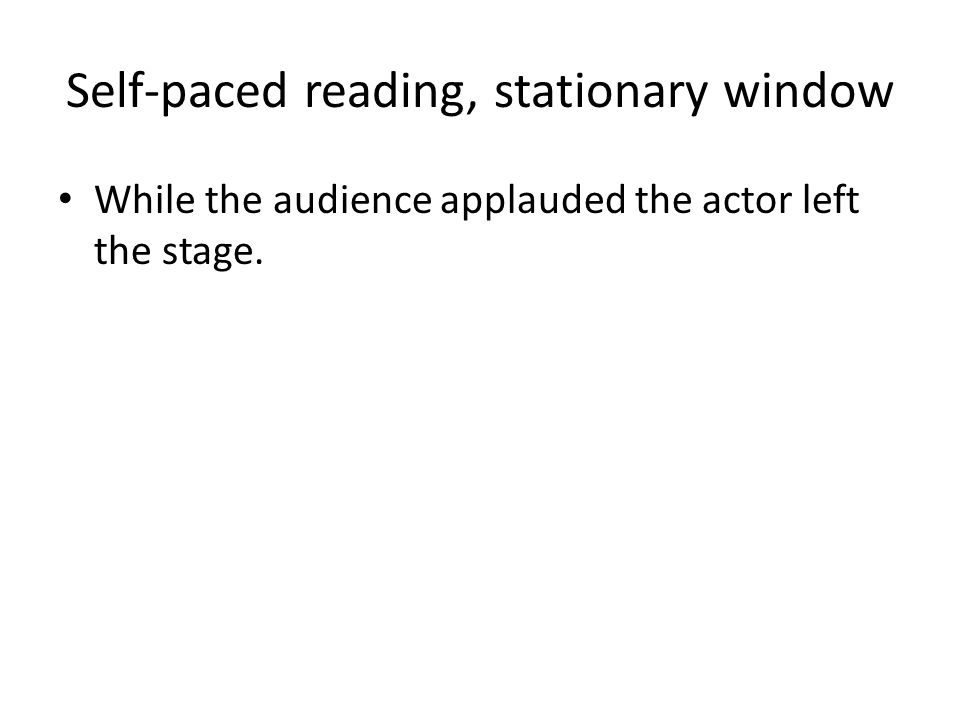 Self-paced reading, stationary window While the audience applauded the actor left the stage.