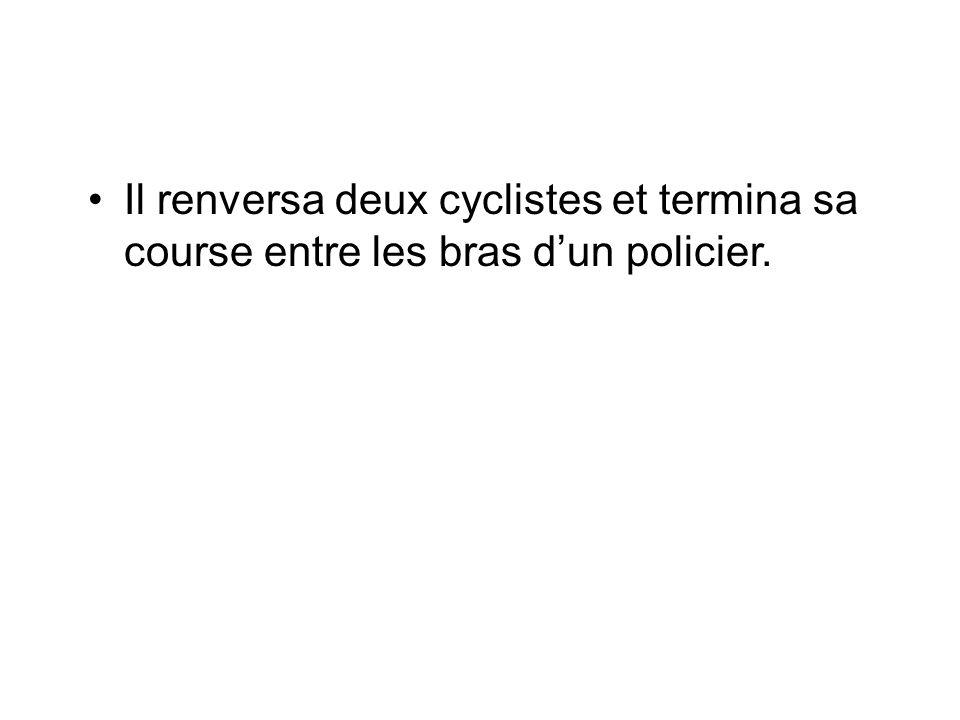 Il renversa deux cyclistes et termina sa course entre les bras dun policier.