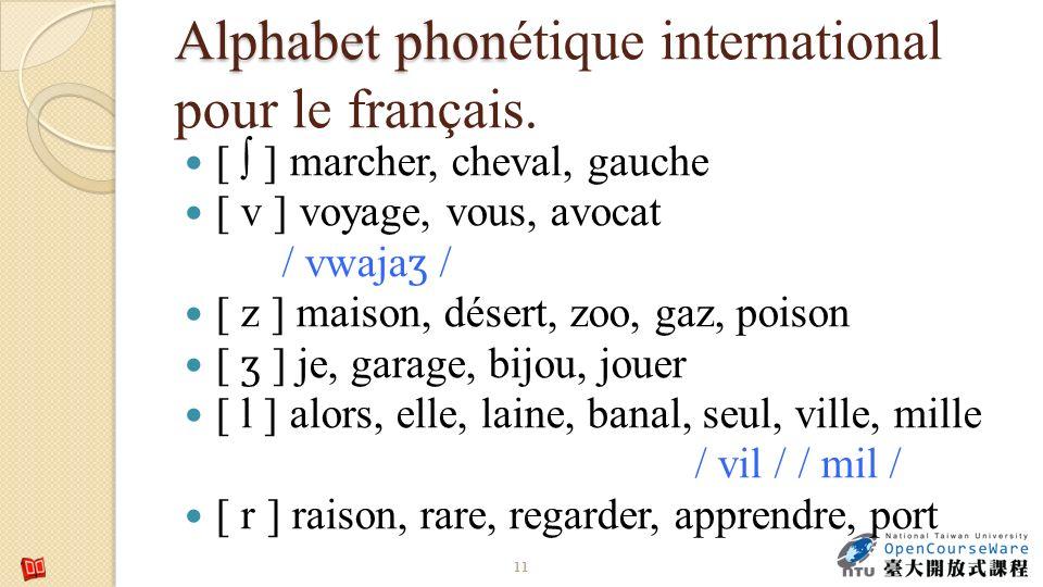 Alphabet phon Alphabet phonétique international pour le français. [ ] marcher, cheval, gauche [ v ] voyage, vous, avocat / vwaja ʒ / [ z ] maison, dés