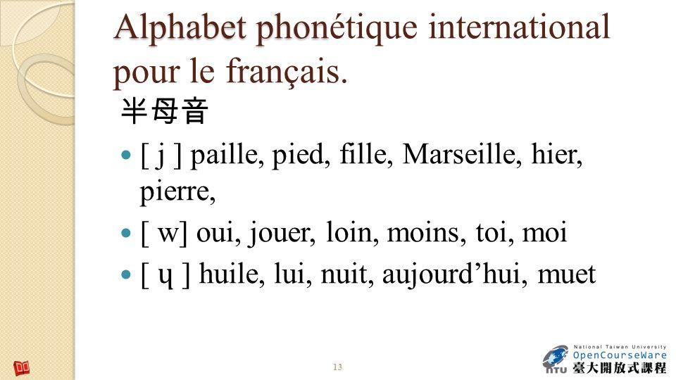 Alphabet phon Alphabet phonétique international pour le français. [ j ] paille, pied, fille, Marseille, hier, pierre, [ w] oui, jouer, loin, moins, to