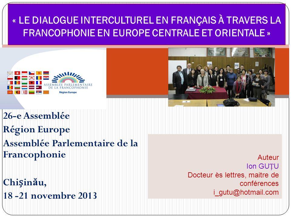 26-e Assemblée Région Europe Assemblée Parlementaire de la Francophonie Chiin ă u, 18 -21 novembre 2013 « LE DIALOGUE INTERCULTUREL EN FRANÇAIS À TRAV