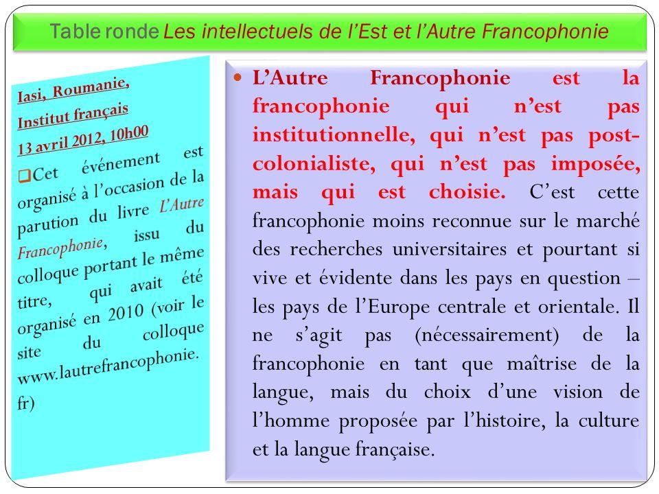 Table ronde Les intellectuels de lEst et lAutre Francophonie LAutre Francophonie est la francophonie qui nest pas institutionnelle, qui nest pas post-
