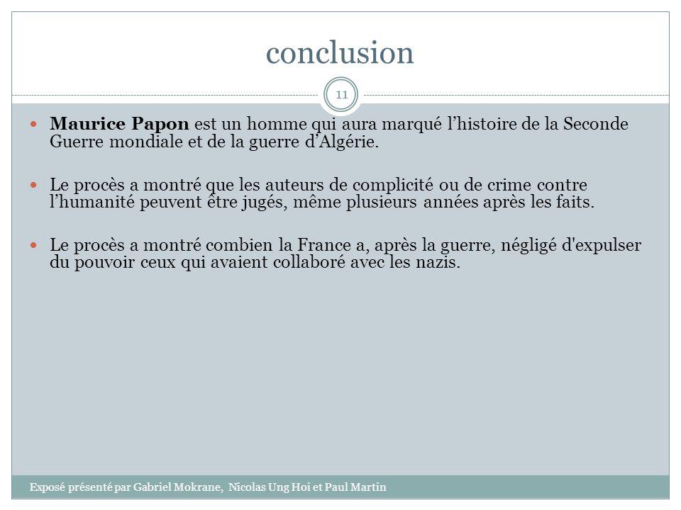 conclusion Maurice Papon est un homme qui aura marqué lhistoire de la Seconde Guerre mondiale et de la guerre dAlgérie. Le procès a montré que les aut
