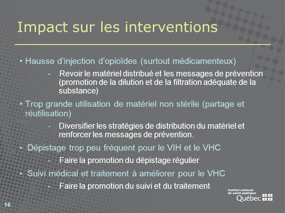 16 Impact sur les interventions Hausse dinjection dopioïdes (surtout médicamenteux) - Revoir le matériel distribué et les messages de prévention (prom