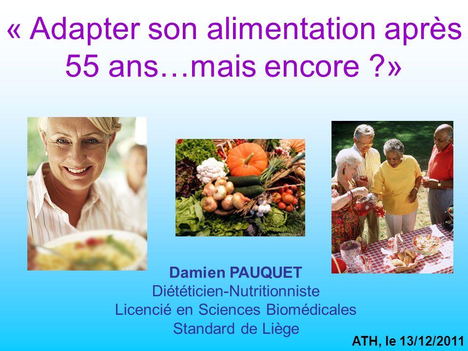 « Adapter son alimentation après 55 ans…mais encore ?» Damien PAUQUET Diététicien-Nutritionniste Licencié en Sciences Biomédicales Standard de Liège ATH, le 13/12/2011