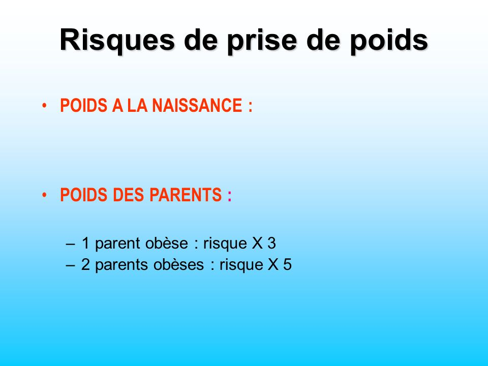 POIDS A LA NAISSANCE : POIDS DES PARENTS : –1 parent obèse : risque X 3 –2 parents obèses : risque X 5 Risques de prise de poids