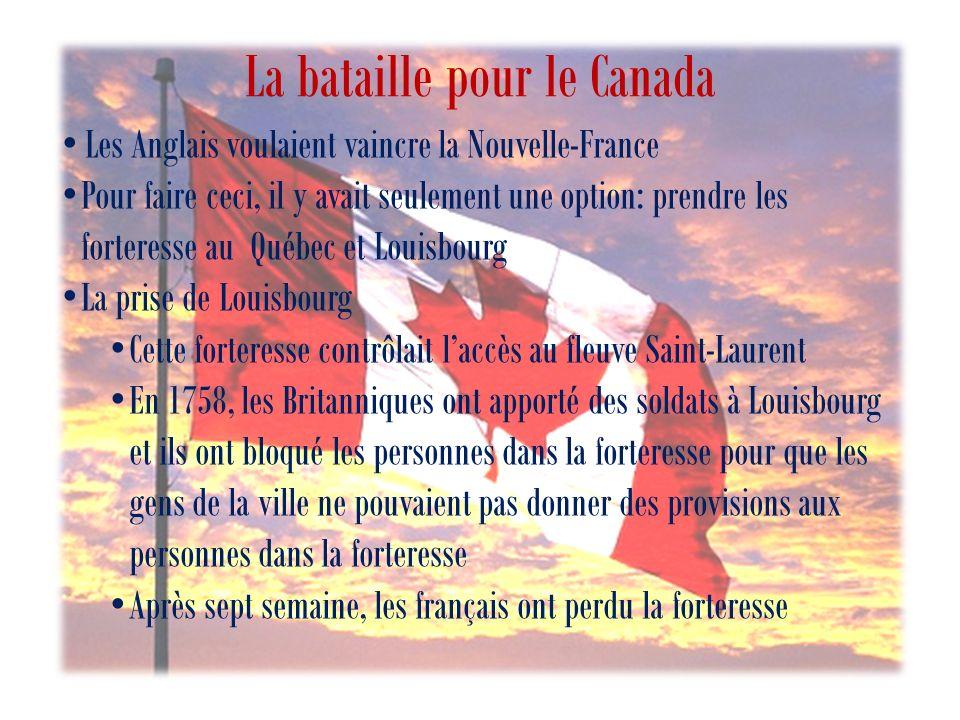 La bataille pour le Canada Les Anglais voulaient vaincre la Nouvelle-France Pour faire ceci, il y avait seulement une option: prendre les forteresse au Québec et Louisbourg La prise de Louisbourg Cette forteresse contrôlait laccès au fleuve Saint-Laurent En 1758, les Britanniques ont apporté des soldats à Louisbourg et ils ont bloqué les personnes dans la forteresse pour que les gens de la ville ne pouvaient pas donner des provisions aux personnes dans la forteresse Après sept semaine, les français ont perdu la forteresse