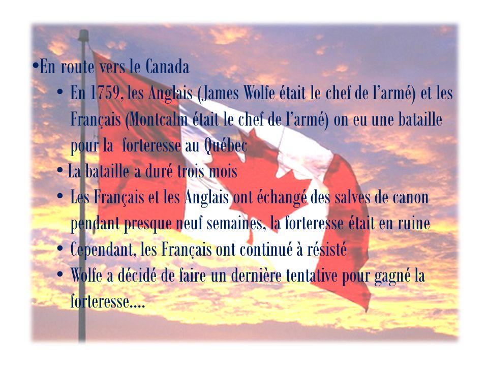 En route vers le Canada En 1759, les Anglais (James Wolfe était le chef de larmé) et les Français (Montcalm était le chef de larmé) on eu une bataille pour la forteresse au Québec La bataille a duré trois mois Les Français et les Anglais ont échangé des salves de canon pendant presque neuf semaines, la forteresse était en ruine Cependant, les Français ont continué à résisté Wolfe a décidé de faire un dernière tentative pour gagné la forteresse….