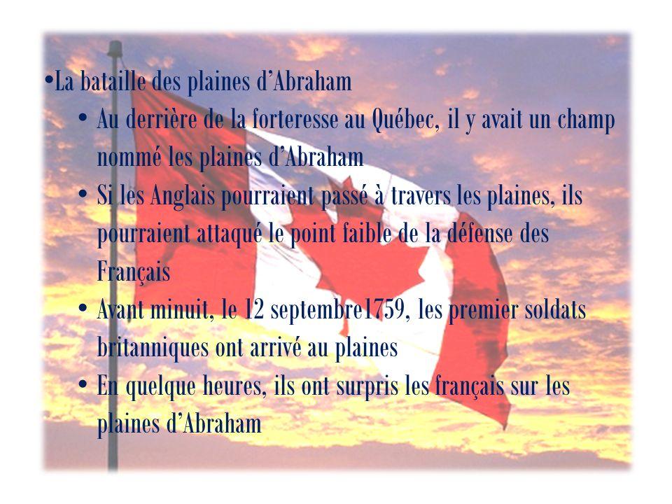 La bataille des plaines dAbraham Au derrière de la forteresse au Québec, il y avait un champ nommé les plaines dAbraham Si les Anglais pourraient passé à travers les plaines, ils pourraient attaqué le point faible de la défense des Français Avant minuit, le 12 septembre1759, les premier soldats britanniques ont arrivé au plaines En quelque heures, ils ont surpris les français sur les plaines dAbraham