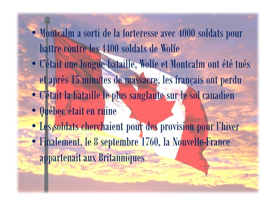 Montcalm a sorti de la forteresse avec 4000 soldats pour battre contre les 4400 soldats de Wolfe Cétait une longue bataille, Wolfe et Montcalm ont été tués et après 15 minutes de massacre, les français ont perdu Cétait la bataille le plus sanglante sur le sol canadien Québec était en ruine Les soldats cherchaient pour des provision pour lhiver Finalement, le 8 septembre 1760, la Nouvelle-France appartenait aux Britanniques