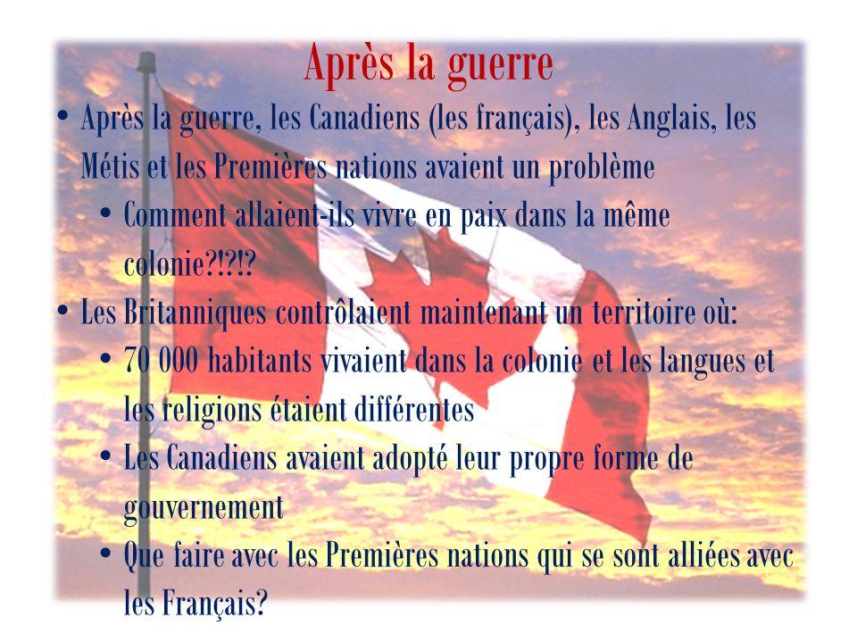 Après la guerre Après la guerre, les Canadiens (les français), les Anglais, les Métis et les Premières nations avaient un problème Comment allaient-ils vivre en paix dans la même colonie?!?!.