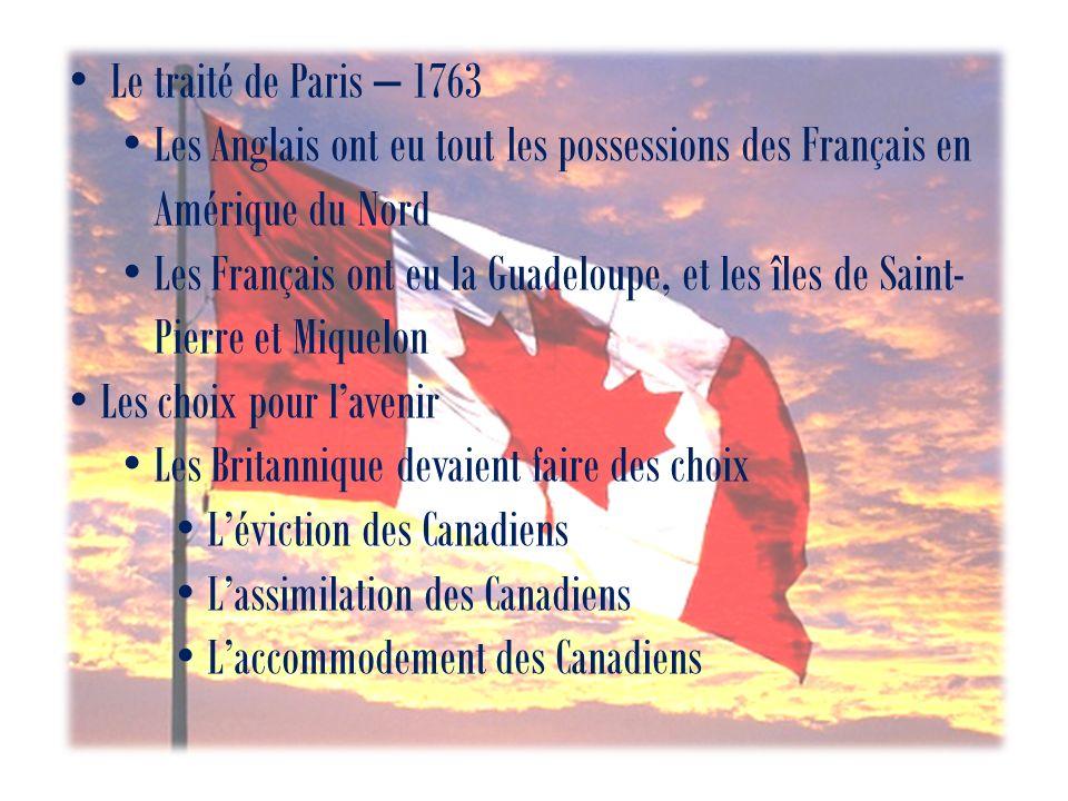 Le traité de Paris – 1763 Les Anglais ont eu tout les possessions des Français en Amérique du Nord Les Français ont eu la Guadeloupe, et les îles de Saint- Pierre et Miquelon Les choix pour lavenir Les Britannique devaient faire des choix Léviction des Canadiens Lassimilation des Canadiens Laccommodement des Canadiens