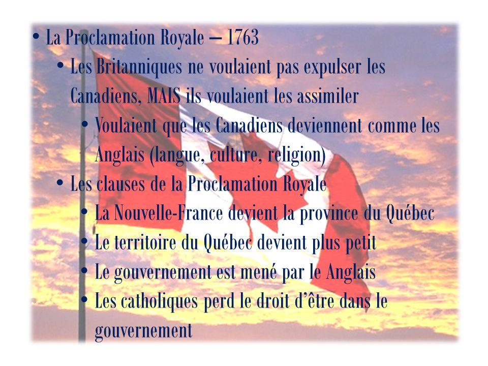 La Proclamation Royale – 1763 Les Britanniques ne voulaient pas expulser les Canadiens, MAIS ils voulaient les assimiler Voulaient que les Canadiens deviennent comme les Anglais (langue, culture, religion) Les clauses de la Proclamation Royale La Nouvelle-France devient la province du Québec Le territoire du Québec devient plus petit Le gouvernement est mené par le Anglais Les catholiques perd le droit dêtre dans le gouvernement
