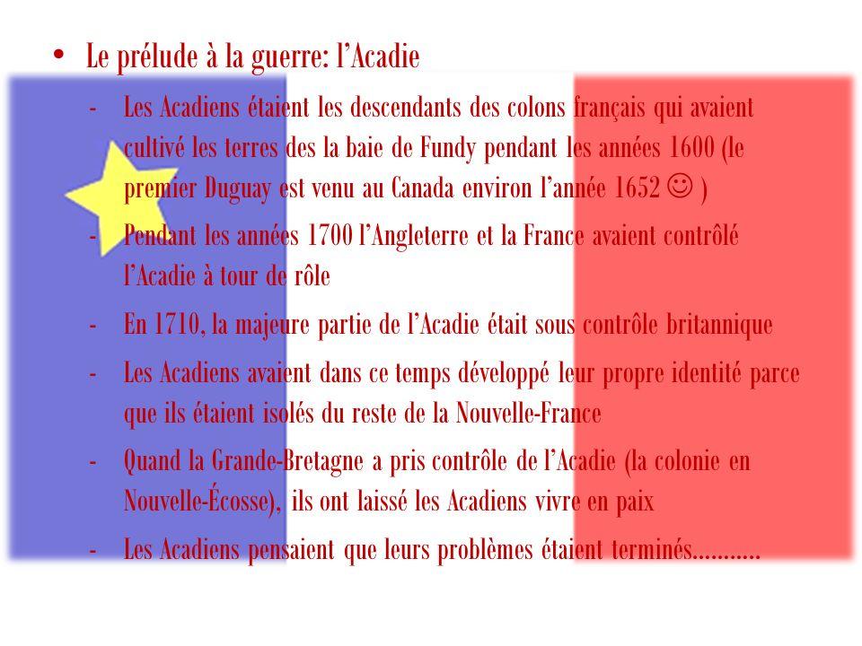Le prélude à la guerre: lAcadie -Les Acadiens étaient les descendants des colons français qui avaient cultivé les terres des la baie de Fundy pendant les années 1600 (le premier Duguay est venu au Canada environ lannée 1652 ) -Pendant les années 1700 lAngleterre et la France avaient contrôlé lAcadie à tour de rôle -En 1710, la majeure partie de lAcadie était sous contrôle britannique -Les Acadiens avaient dans ce temps développé leur propre identité parce que ils étaient isolés du reste de la Nouvelle-France -Quand la Grande-Bretagne a pris contrôle de lAcadie (la colonie en Nouvelle-Écosse), ils ont laissé les Acadiens vivre en paix -Les Acadiens pensaient que leurs problèmes étaient terminés………..
