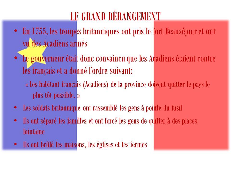 LE GRAND DÉRANGEMENT En 1755, les troupes britanniques ont pris le fort Beauséjour et ont vu des Acadiens armés Le gouverneur était donc convaincu que les Acadiens étaient contre les français et a donné lordre suivant: « Les habitant français (Acadiens) de la province doivent quitter le pays le plus tôt possible.