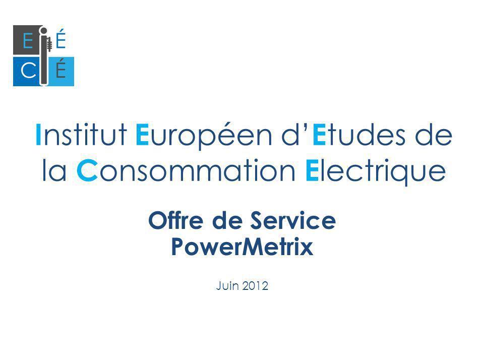 I nstitut E uropéen d E tudes de la C onsommation E lectrique Offre de Service PowerMetrix Juin 2012