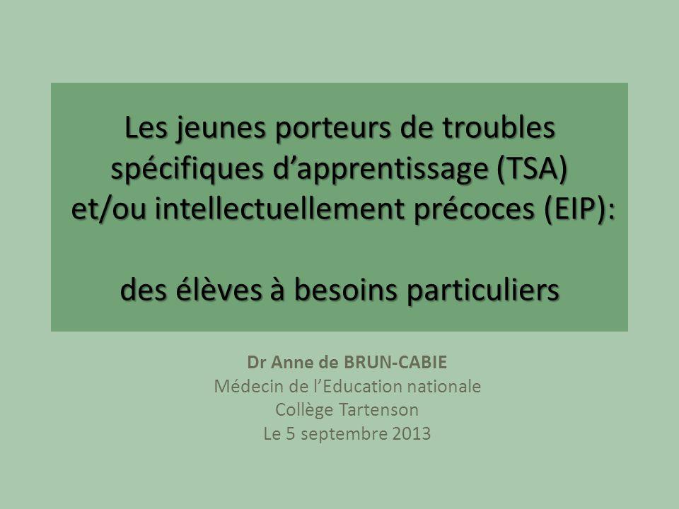 Les jeunes porteurs de troubles spécifiques dapprentissage (TSA) et/ou intellectuellement précoces (EIP): des élèves à besoins particuliers Dr Anne de BRUN-CABIE Médecin de lEducation nationale Collège Tartenson Le 5 septembre 2013