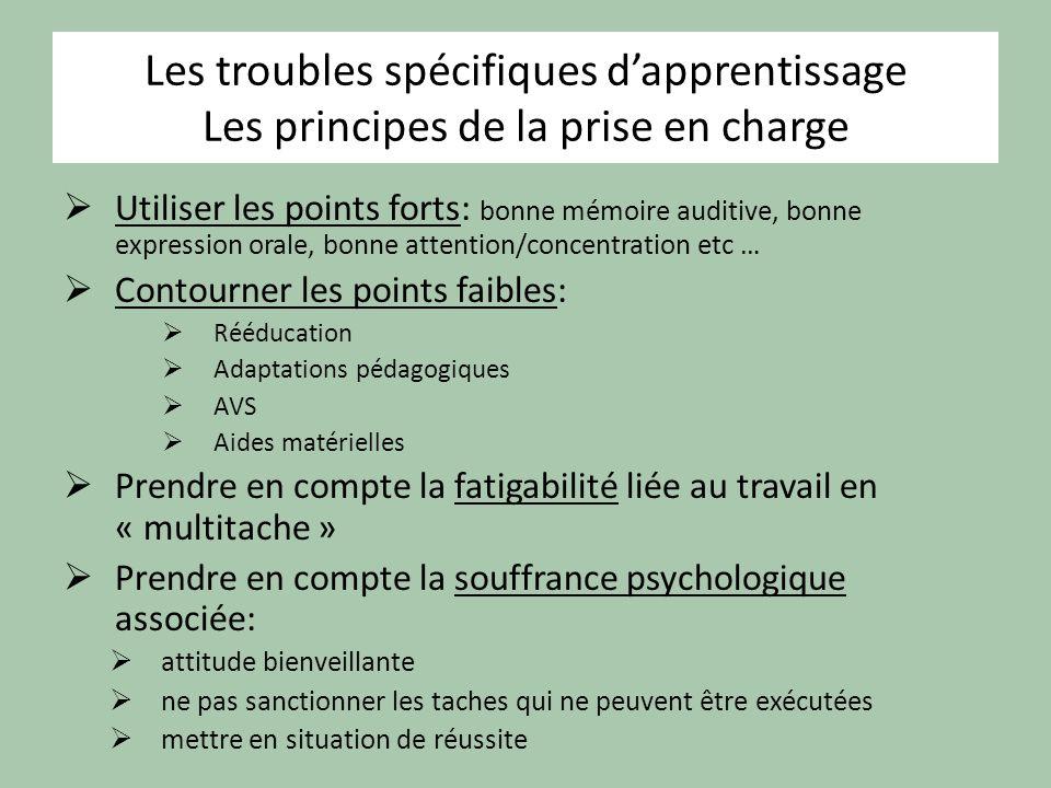 Les troubles spécifiques dapprentissage Les principes de la prise en charge Utiliser les points forts: bonne mémoire auditive, bonne expression orale,