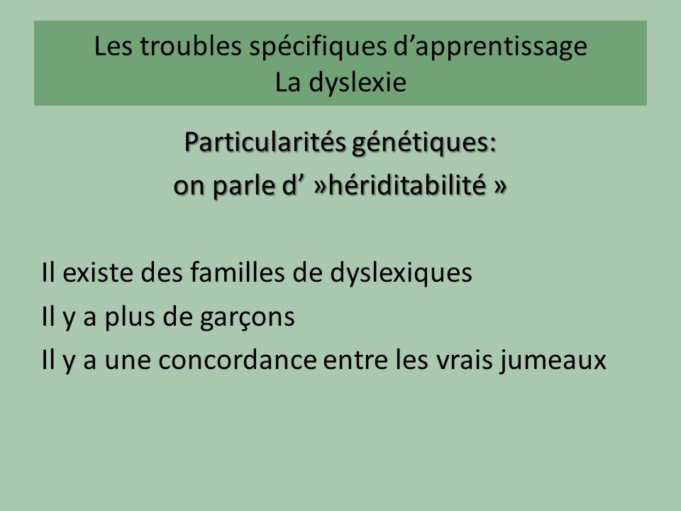 Les troubles spécifiques dapprentissage La dyslexie Particularités génétiques: on parle d »hériditabilité » Il existe des familles de dyslexiques Il y a plus de garçons Il y a une concordance entre les vrais jumeaux