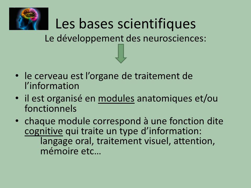 Les bases scientifiques Le développement des neurosciences: le cerveau est lorgane de traitement de linformation il est organisé en modules anatomiques et/ou fonctionnels chaque module correspond à une fonction dite cognitive qui traite un type dinformation: langage oral, traitement visuel, attention, mémoire etc…