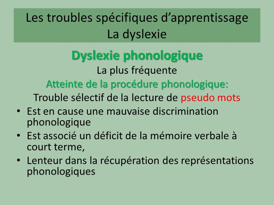 Les troubles spécifiques dapprentissage La dyslexie Dyslexie phonologique La plus fréquente Atteinte de la procédure phonologique: Trouble sélectif de