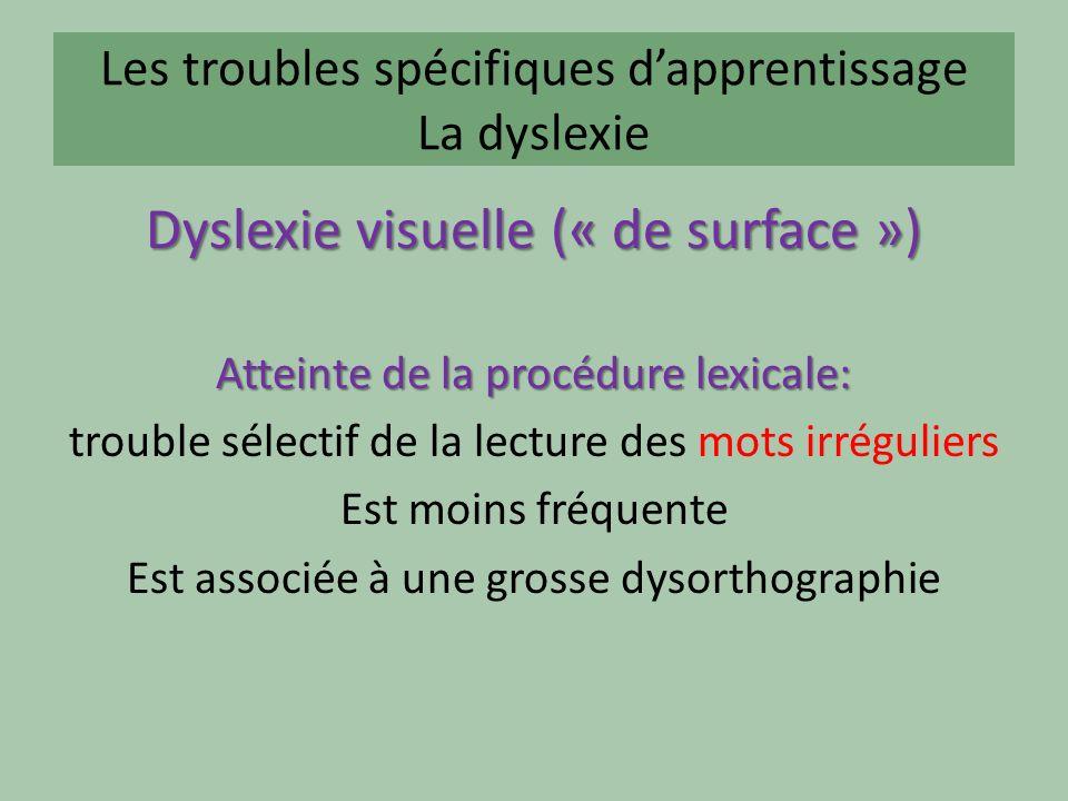 Les troubles spécifiques dapprentissage La dyslexie Dyslexie visuelle (« de surface ») Atteinte de la procédure lexicale: trouble sélectif de la lecture des mots irréguliers Est moins fréquente Est associée à une grosse dysorthographie