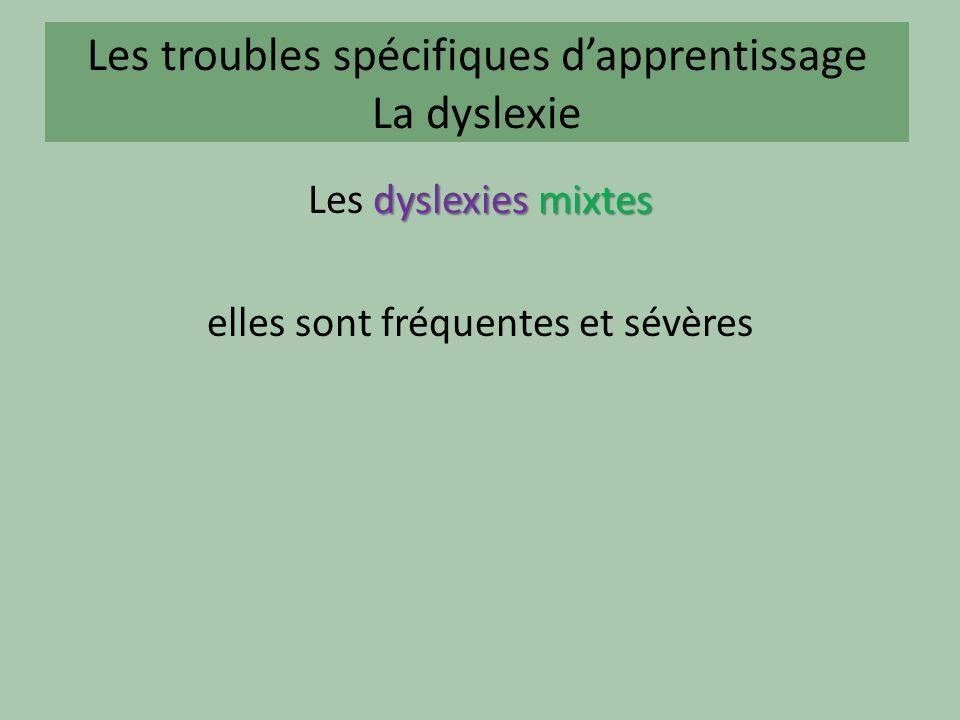 Les troubles spécifiques dapprentissage La dyslexie dyslexies mixtes Les dyslexies mixtes elles sont fréquentes et sévères