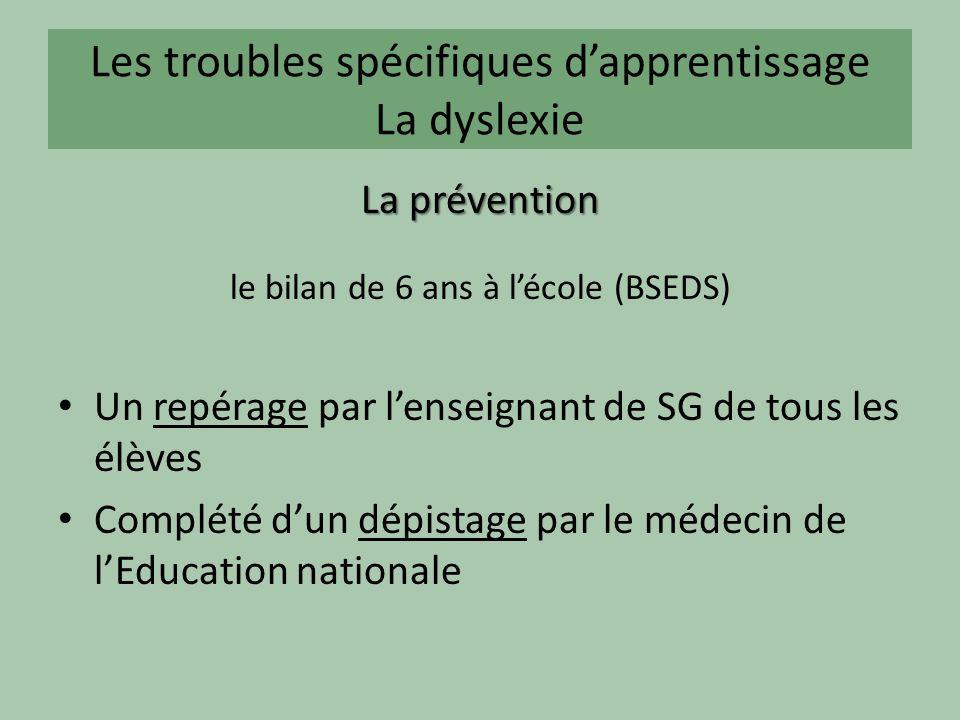 Les troubles spécifiques dapprentissage La dyslexie La prévention le bilan de 6 ans à lécole (BSEDS) Un repérage par lenseignant de SG de tous les élèves Complété dun dépistage par le médecin de lEducation nationale