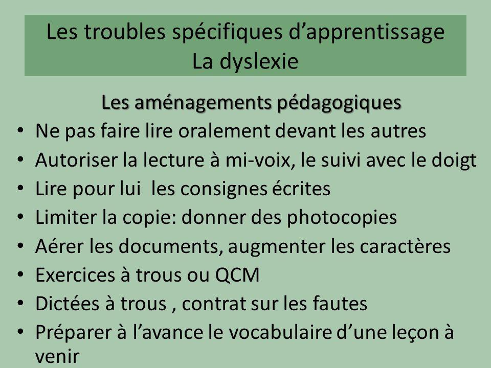 Les troubles spécifiques dapprentissage La dyslexie Les aménagements pédagogiques Ne pas faire lire oralement devant les autres Autoriser la lecture à