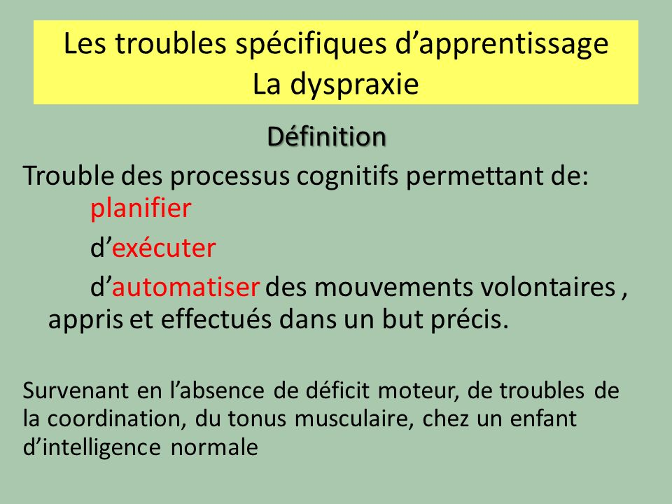 Les troubles spécifiques dapprentissage La dyspraxie Définition Trouble des processus cognitifs permettant de: planifier dexécuter dautomatiser des mouvements volontaires, appris et effectués dans un but précis.