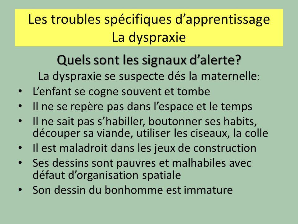 Les troubles spécifiques dapprentissage La dyspraxie Quels sont les signaux dalerte? La dyspraxie se suspecte dés la maternelle : Lenfant se cogne sou