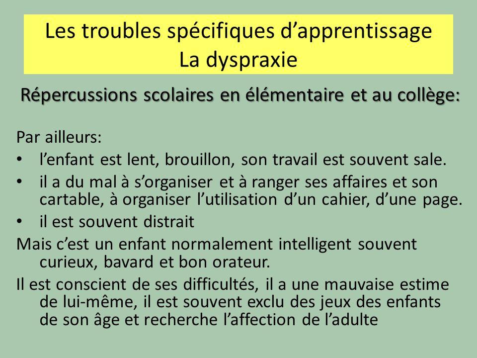 Les troubles spécifiques dapprentissage La dyspraxie Répercussions scolaires en élémentaire et au collège: Par ailleurs: lenfant est lent, brouillon,