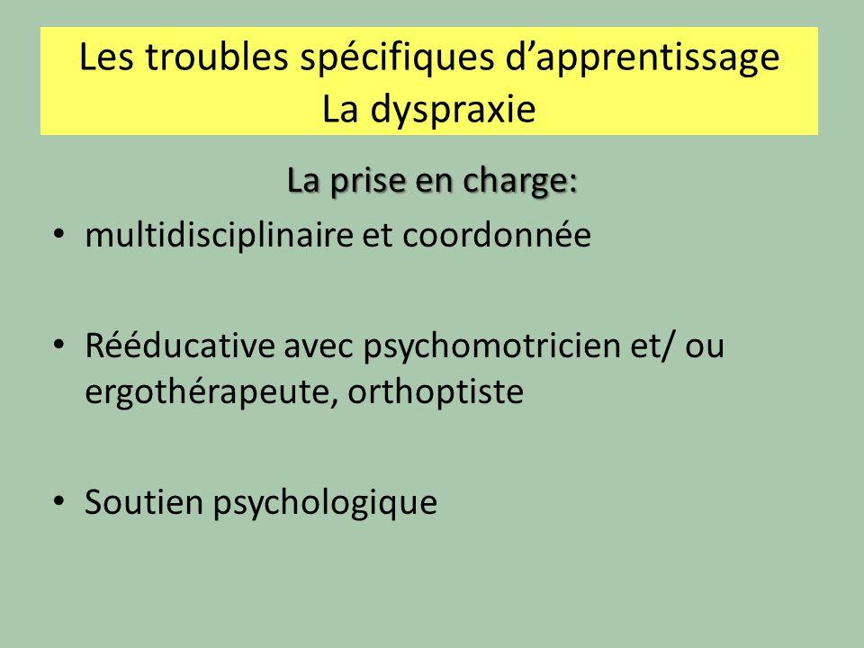 Les troubles spécifiques dapprentissage La dyspraxie La prise en charge: multidisciplinaire et coordonnée Rééducative avec psychomotricien et/ ou ergothérapeute, orthoptiste Soutien psychologique