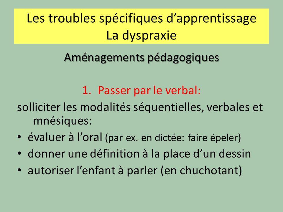 Les troubles spécifiques dapprentissage La dyspraxie Aménagements pédagogiques 1.Passer par le verbal: solliciter les modalités séquentielles, verbales et mnésiques: évaluer à loral (par ex.