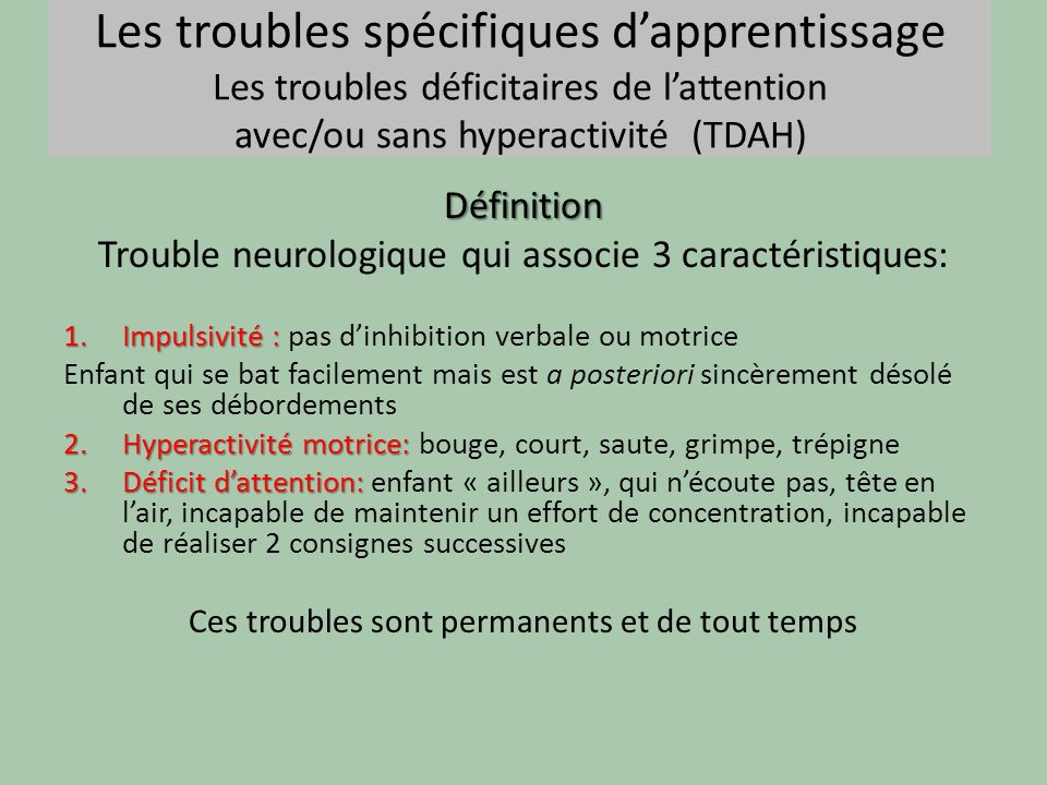 Les troubles spécifiques dapprentissage Les troubles déficitaires de lattention avec/ou sans hyperactivité (TDAH)Définition Trouble neurologique qui a