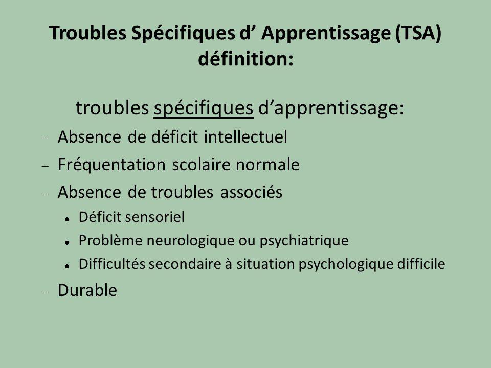 Troubles Spécifiques d Apprentissage (TSA) définition: troubles spécifiques dapprentissage: Absence de déficit intellectuel Fréquentation scolaire nor