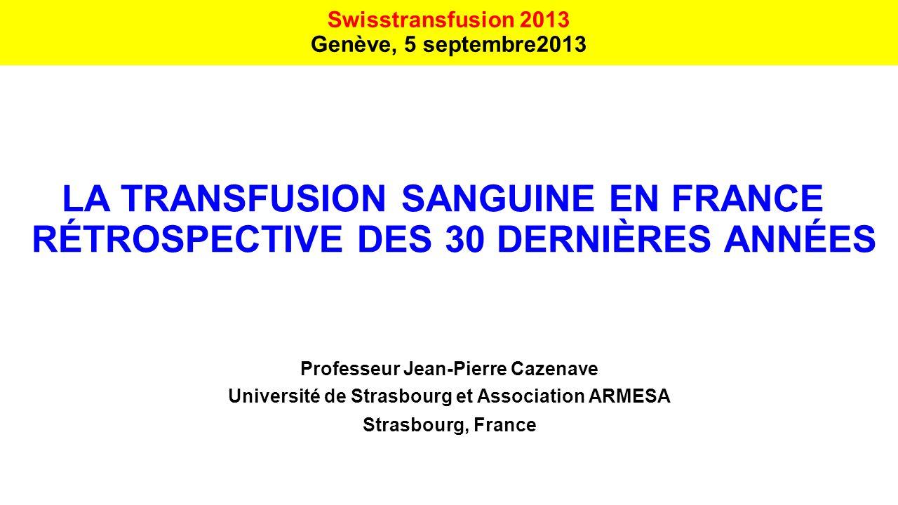 LA TRANSFUSION SANGUINE EN FRANCE RÉTROSPECTIVE DES 30 DERNIÈRES ANNÉES Professeur Jean-Pierre Cazenave Université de Strasbourg et Association ARMESA
