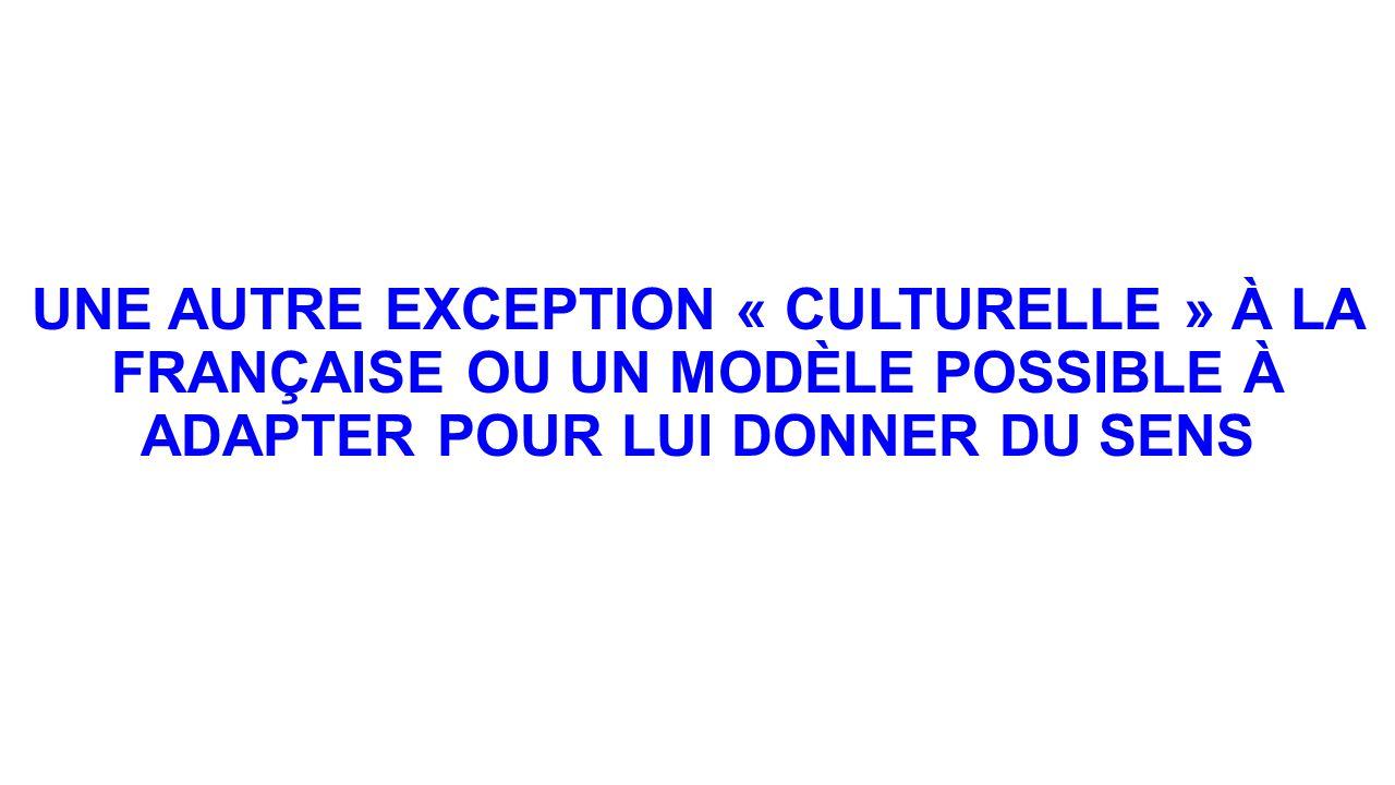 UNE AUTRE EXCEPTION « CULTURELLE » À LA FRANÇAISE OU UN MODÈLE POSSIBLE À ADAPTER POUR LUI DONNER DU SENS