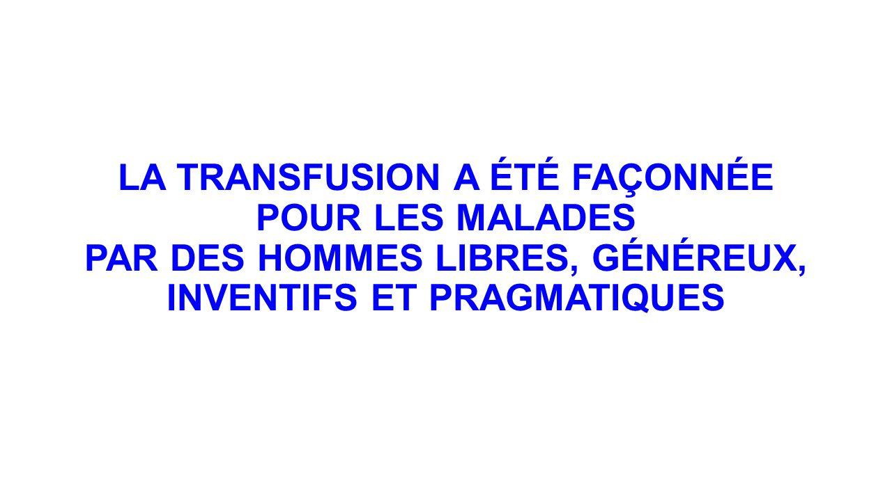 LA TRANSFUSION A ÉTÉ FAÇONNÉE POUR LES MALADES PAR DES HOMMES LIBRES, GÉNÉREUX, INVENTIFS ET PRAGMATIQUES