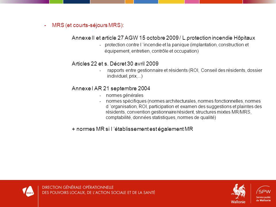 - MRS (et courts-séjours MRS): Annexe II et article 27 AGW 15 octobre 2009 / L.protection incendie Hôpitaux - protection contre l incendie et la panique (implantation, construction et équipement, entretien, contrôle et occupation) Articles 22 et s.