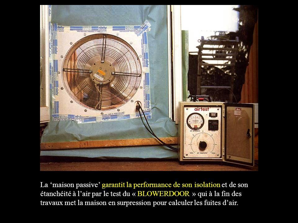 La maison passive garantit la performance de son isolation et de son étanchéité à lair par le test du « BLOWERDOOR » qui à la fin des travaux met la maison en surpression pour calculer les fuites dair.