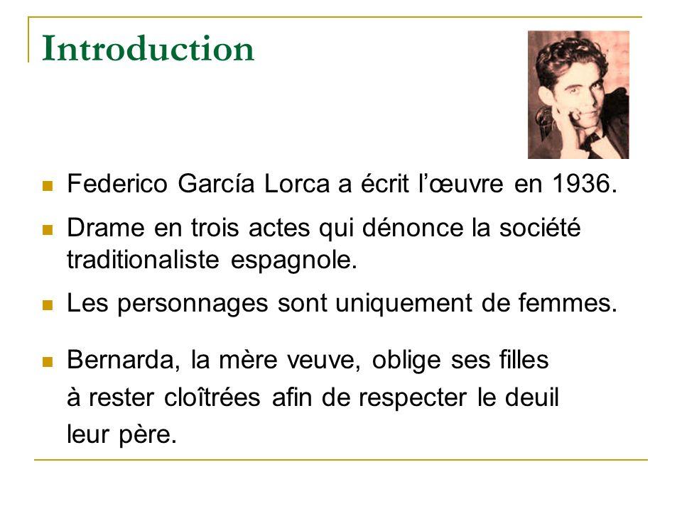 Introduction Federico García Lorca a écrit lœuvre en 1936. Drame en trois actes qui dénonce la société traditionaliste espagnole. Les personnages sont