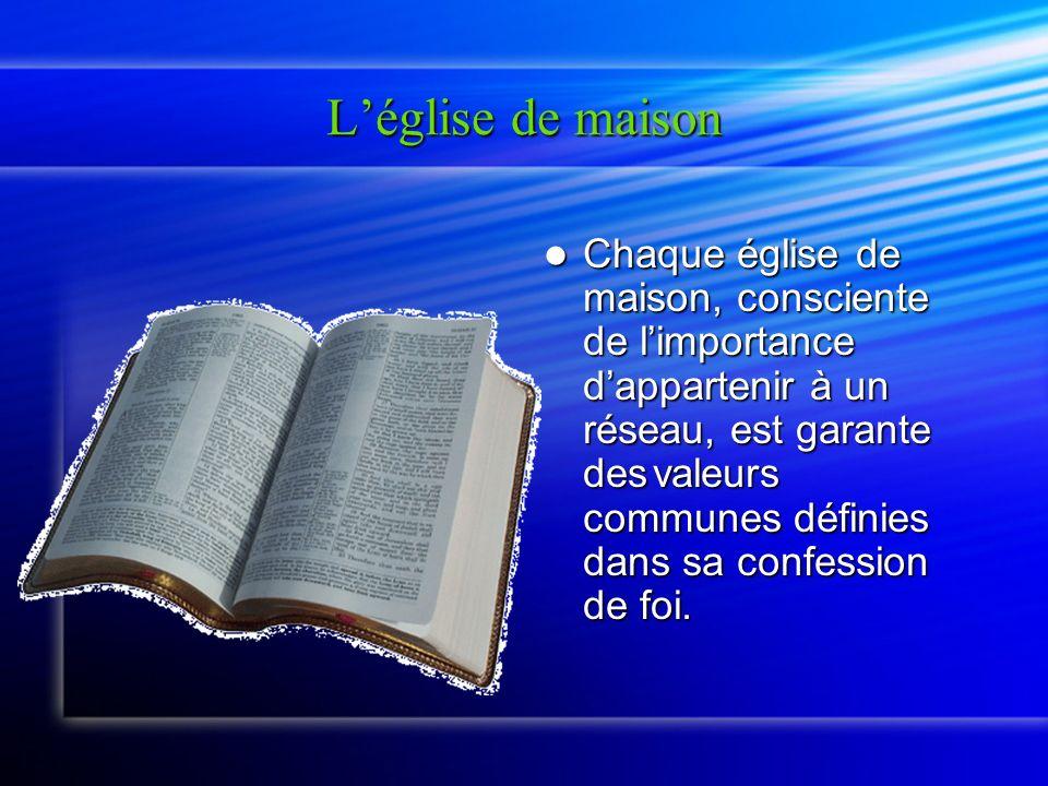 Léglise de maison Chaque église de maison, consciente de limportance dappartenir à un réseau, est garante des valeurs communes définies dans sa confession de foi.