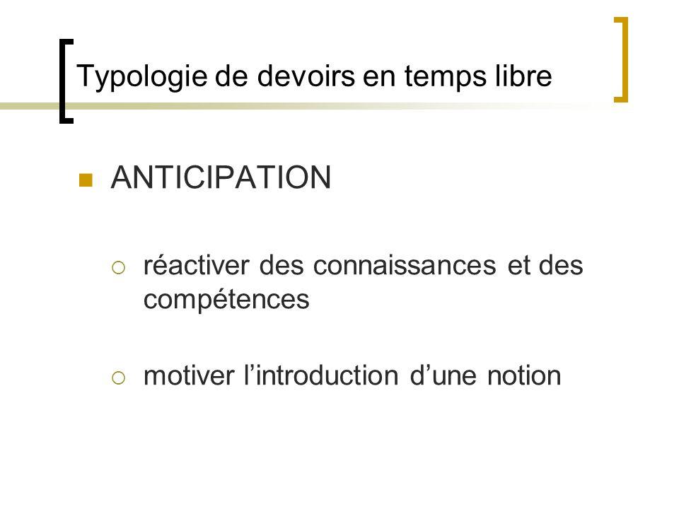 Typologie de devoirs en temps libre ANTICIPATION réactiver des connaissances et des compétences motiver lintroduction dune notion