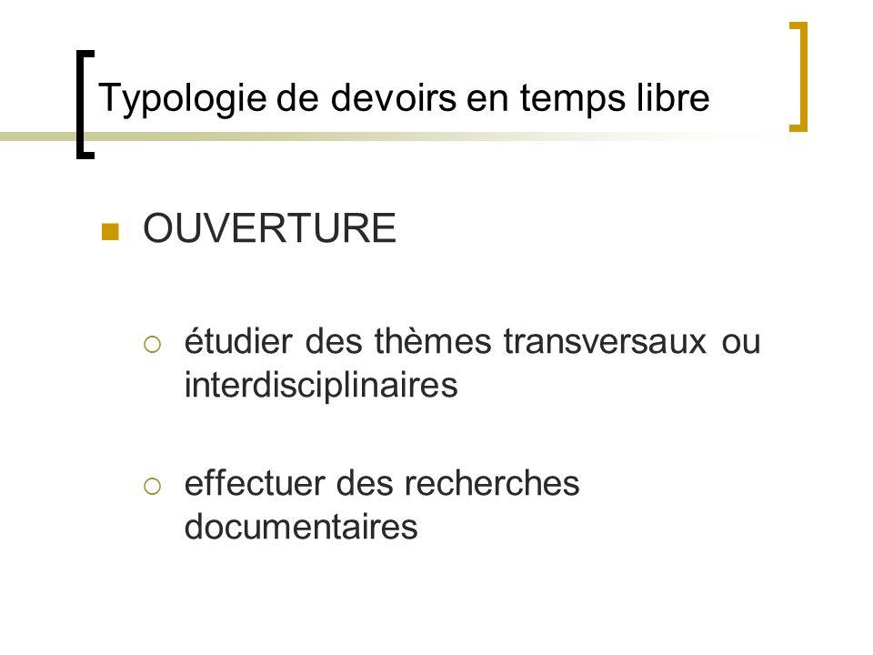 Typologie de devoirs en temps libre OUVERTURE étudier des thèmes transversaux ou interdisciplinaires effectuer des recherches documentaires