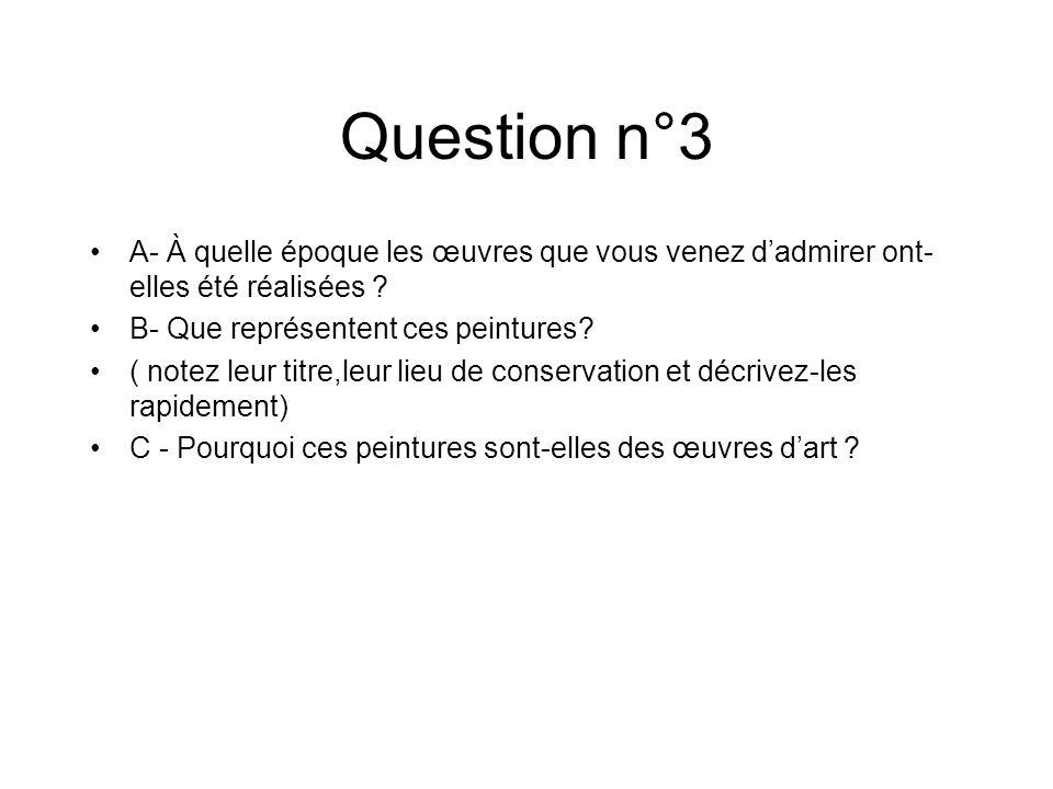 Question n°3 A- À quelle époque les œuvres que vous venez dadmirer ont- elles été réalisées ? B- Que représentent ces peintures? ( notez leur titre,le