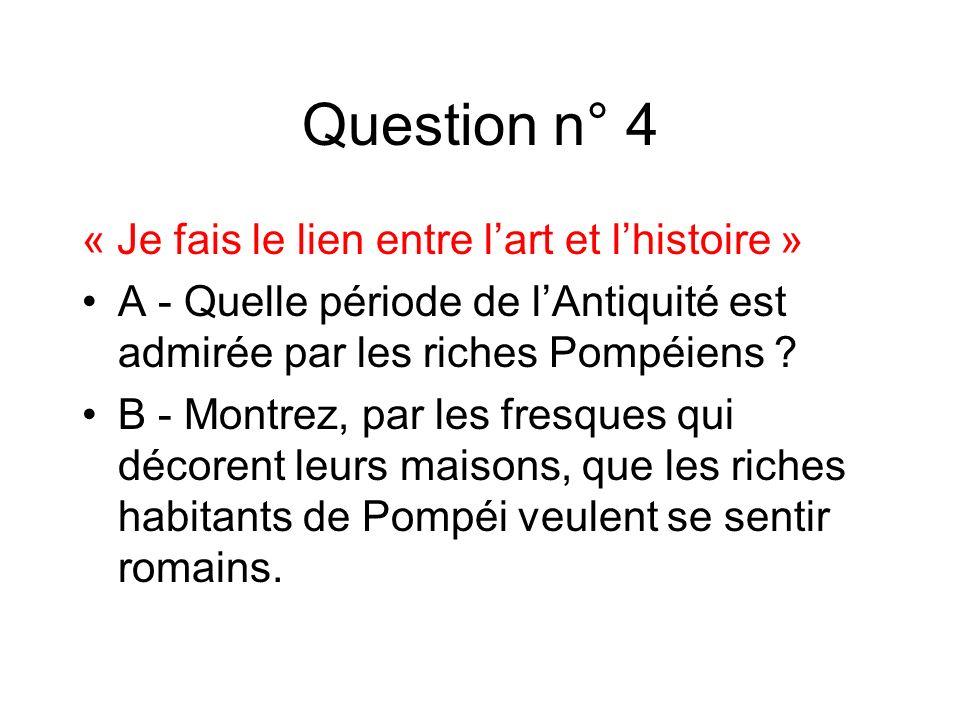 Question n° 4 « Je fais le lien entre lart et lhistoire » A - Quelle période de lAntiquité est admirée par les riches Pompéiens ? B - Montrez, par les