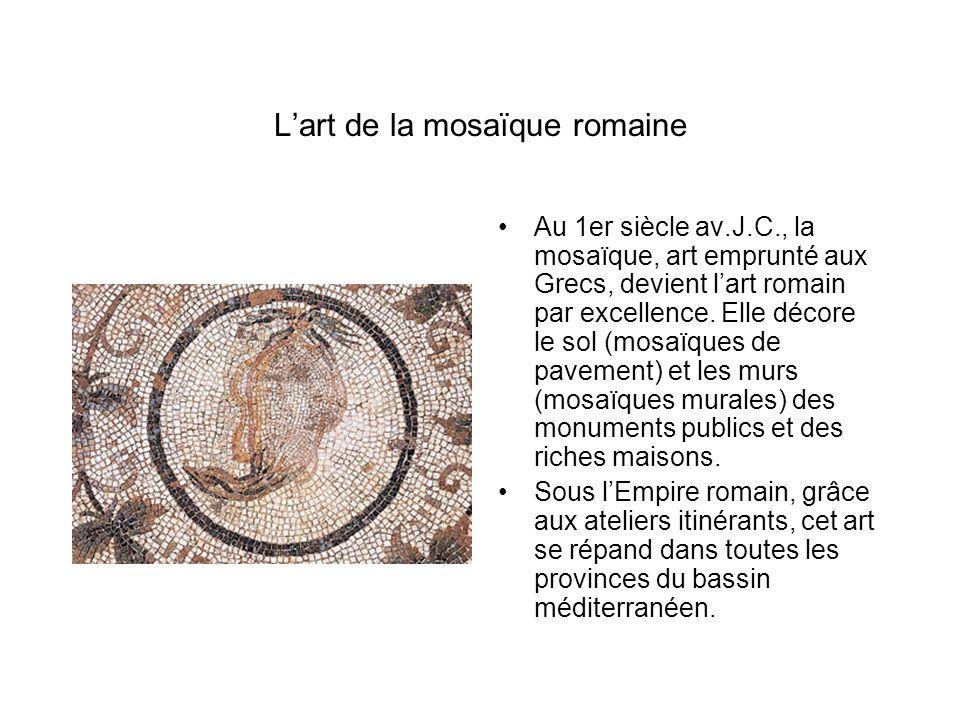 Lart de la mosaïque romaine Au 1er siècle av.J.C., la mosaïque, art emprunté aux Grecs, devient lart romain par excellence. Elle décore le sol (mosaïq