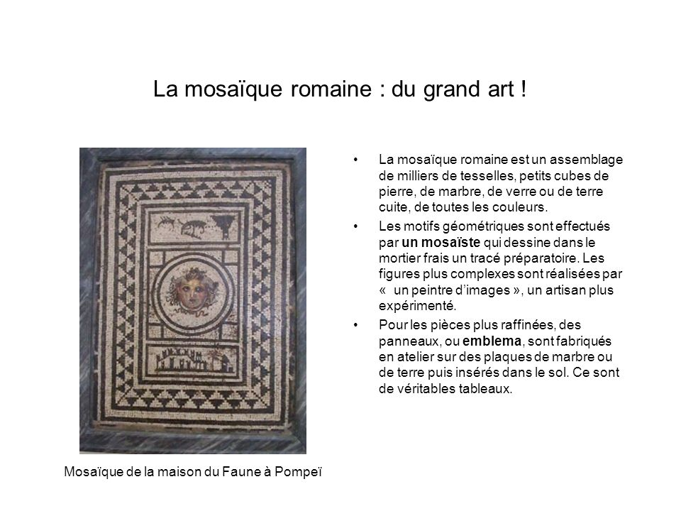 La mosaïque romaine : du grand art ! La mosaïque romaine est un assemblage de milliers de tesselles, petits cubes de pierre, de marbre, de verre ou de